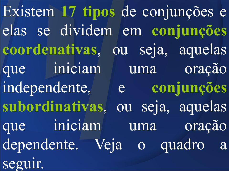 Existem 17 tipos de conjunções e elas se dividem em conjunções coordenativas, ou seja, aquelas que iniciam uma oração independente, e conjunções subordinativas, ou seja, aquelas que iniciam uma oração dependente.