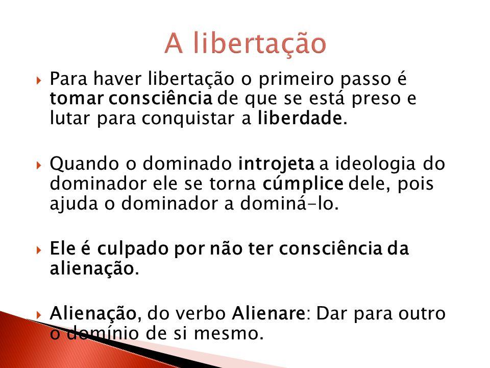 A libertação Para haver libertação o primeiro passo é tomar consciência de que se está preso e lutar para conquistar a liberdade.