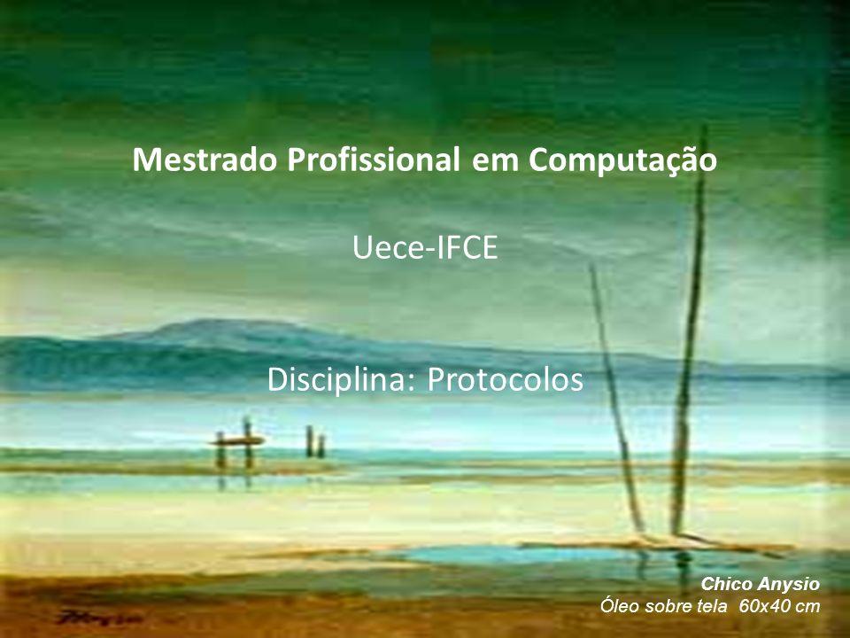 Mestrado Profissional em Computação Uece-IFCE Disciplina: Protocolos
