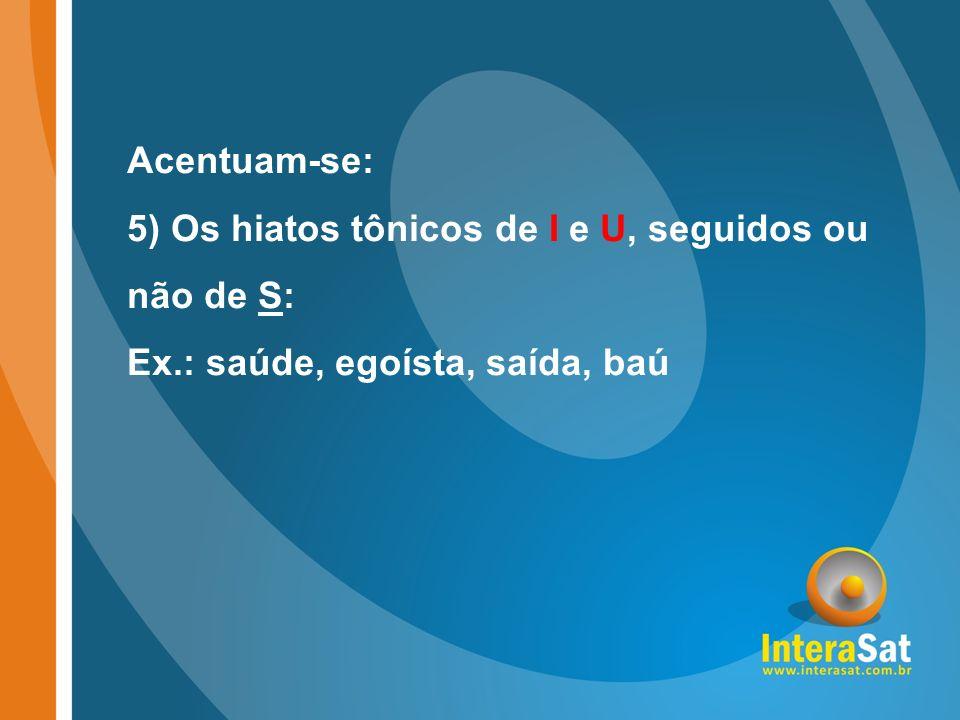 Acentuam-se: 5) Os hiatos tônicos de I e U, seguidos ou não de S: Ex.: saúde, egoísta, saída, baú