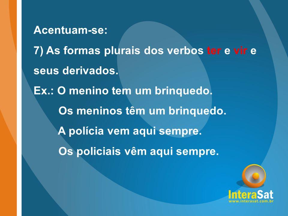 Acentuam-se: 7) As formas plurais dos verbos ter e vir e seus derivados. Ex.: O menino tem um brinquedo.