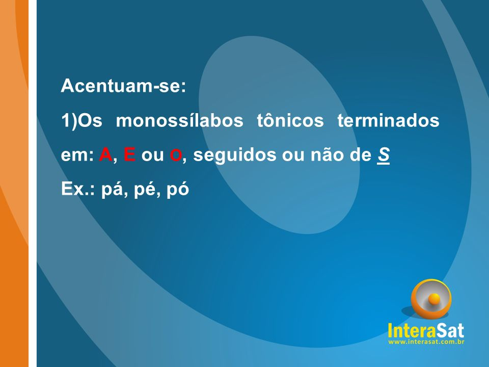 Acentuam-se: Os monossílabos tônicos terminados em: A, E ou O, seguidos ou não de S Ex.: pá, pé, pó