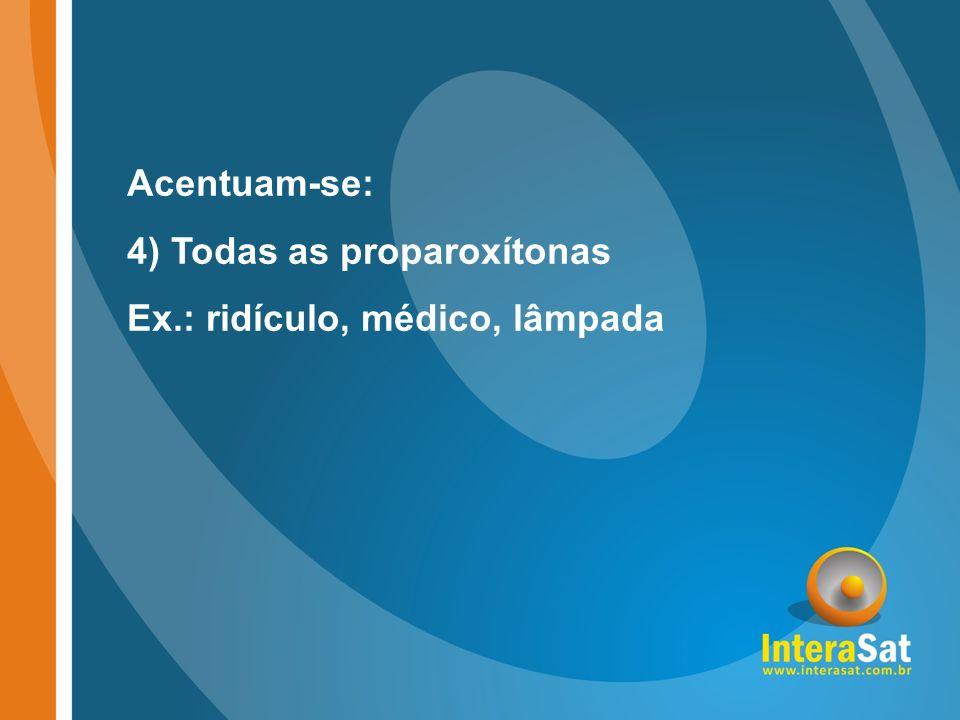 Acentuam-se: 4) Todas as proparoxítonas Ex.: ridículo, médico, lâmpada