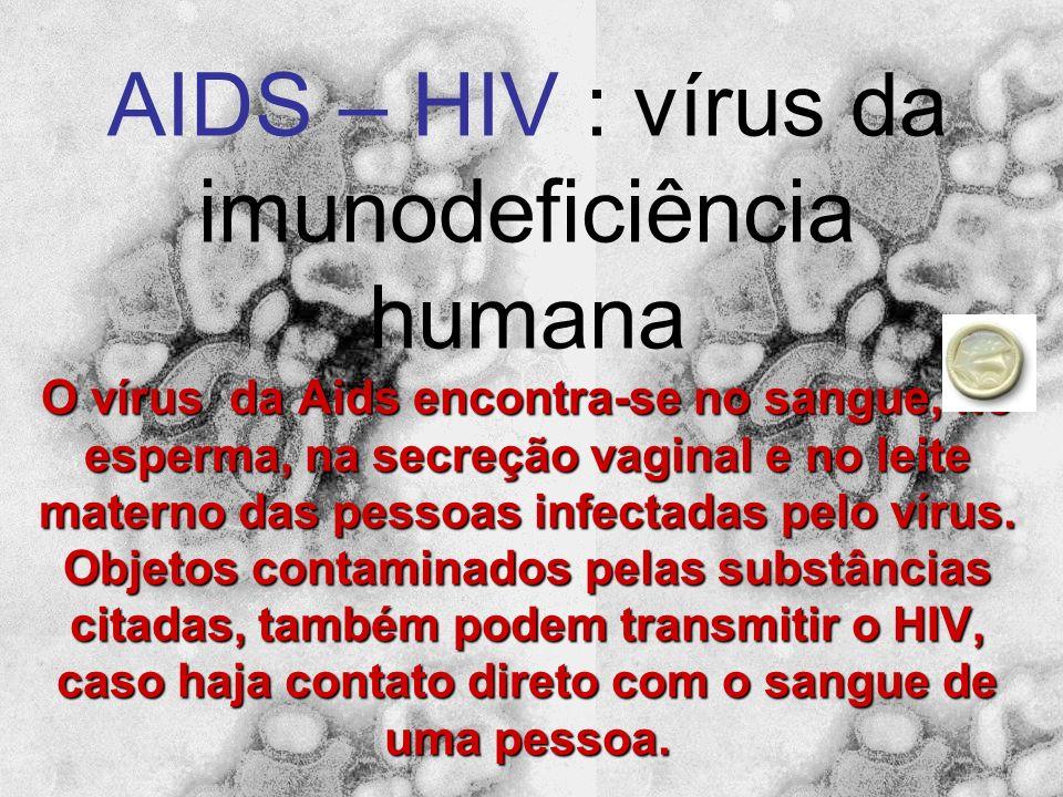 AIDS – HIV : vírus da imunodeficiência humana O vírus da Aids encontra-se no sangue, no esperma, na secreção vaginal e no leite materno das pessoas infectadas pelo vírus.