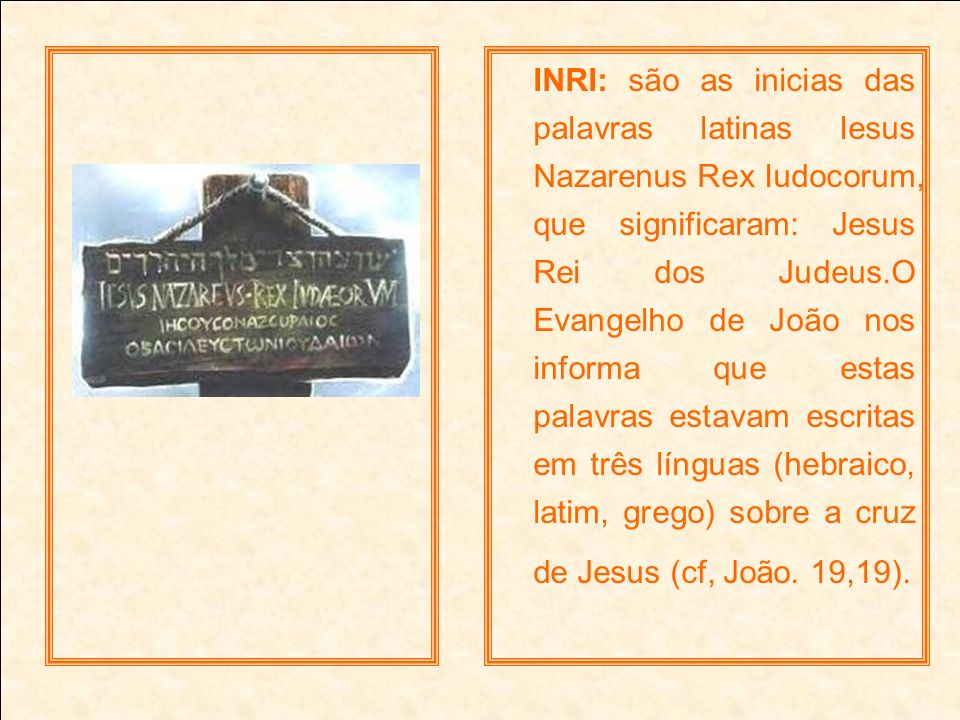 INRI: são as inicias das palavras latinas Iesus Nazarenus Rex Iudocorum, que significaram: Jesus Rei dos Judeus.O Evangelho de João nos informa que estas palavras estavam escritas em três línguas (hebraico, latim, grego) sobre a cruz de Jesus (cf, João.
