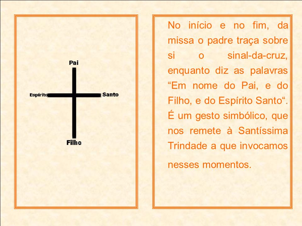 No início e no fim, da missa o padre traça sobre si o sinal-da-cruz, enquanto diz as palavras Em nome do Pai, e do Filho, e do Espírito Santo .