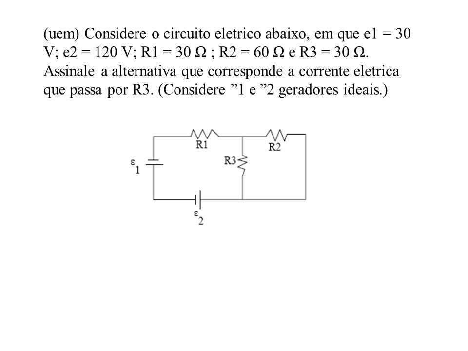 (uem) Considere o circuito eletrico abaixo, em que e1 = 30 V; e2 = 120 V; R1 = 30 Ω ; R2 = 60 Ω e R3 = 30 Ω.