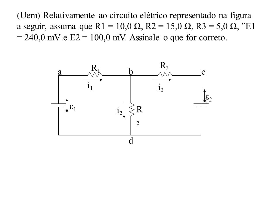 (Uem) Relativamente ao circuito elétrico representado na figura a seguir, assuma que R1 = 10,0 Ω, R2 = 15,0 Ω, R3 = 5,0 Ω, E1 = 240,0 mV e E2 = 100,0 mV. Assinale o que for correto.