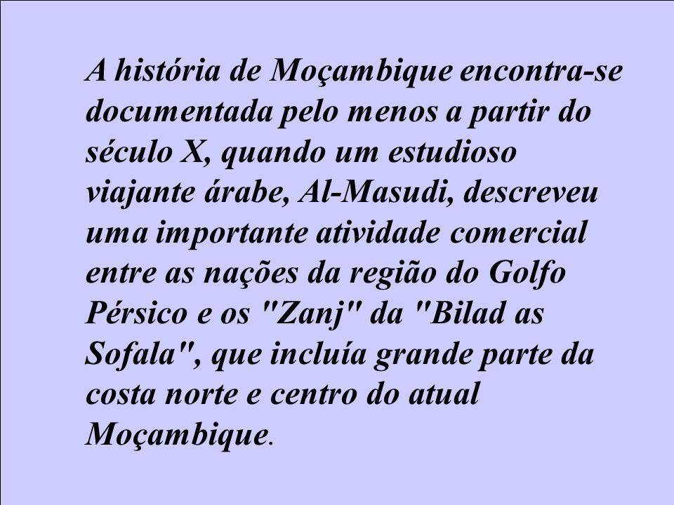 A história de Moçambique encontra-se documentada pelo menos a partir do século X, quando um estudioso viajante árabe, Al-Masudi, descreveu uma importante atividade comercial entre as nações da região do Golfo Pérsico e os Zanj da Bilad as Sofala , que incluía grande parte da costa norte e centro do atual Moçambique.