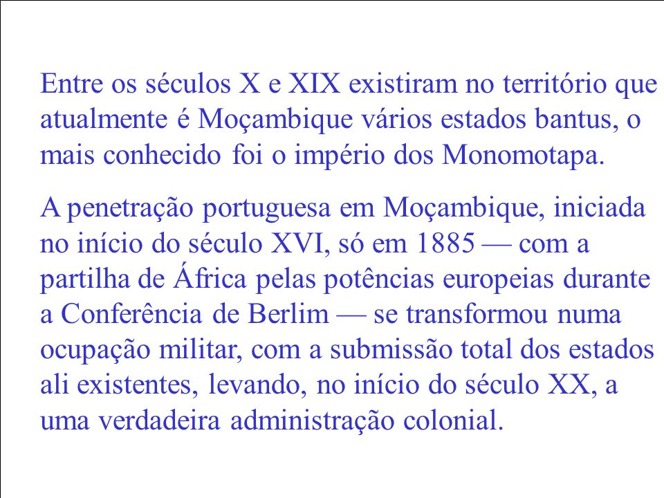 Entre os séculos X e XIX existiram no território que atualmente é Moçambique vários estados bantus, o mais conhecido foi o império dos Monomotapa.