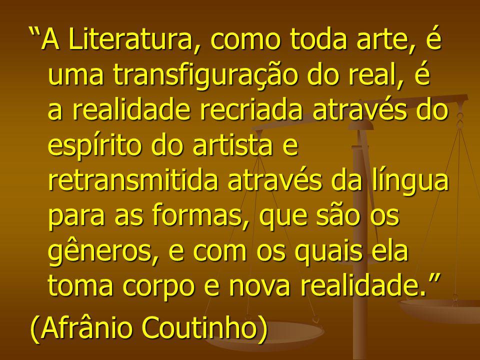 A Literatura, como toda arte, é uma transfiguração do real, é a realidade recriada através do espírito do artista e retransmitida através da língua para as formas, que são os gêneros, e com os quais ela toma corpo e nova realidade.