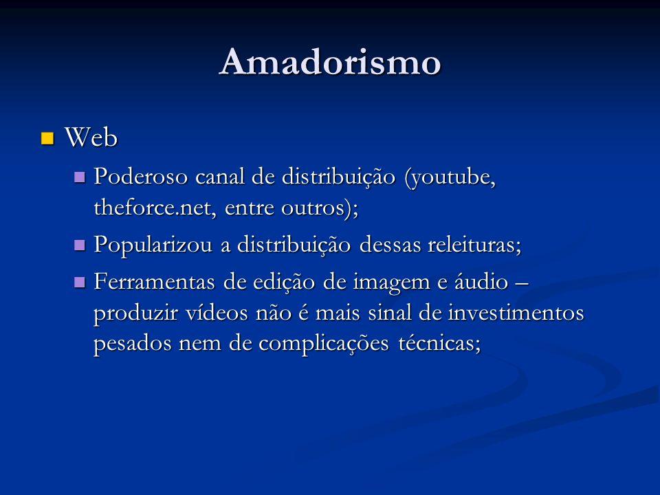 Amadorismo Web. Poderoso canal de distribuição (youtube, theforce.net, entre outros); Popularizou a distribuição dessas releituras;
