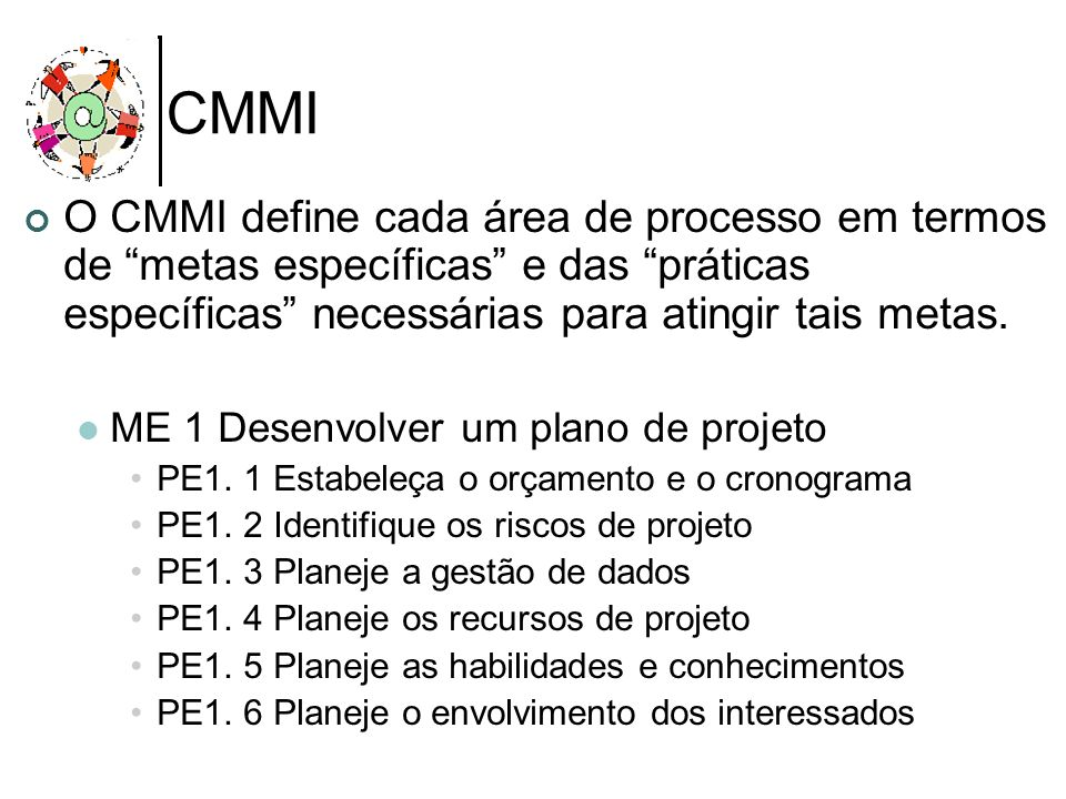 CMMI O CMMI define cada área de processo em termos de metas específicas e das práticas específicas necessárias para atingir tais metas.