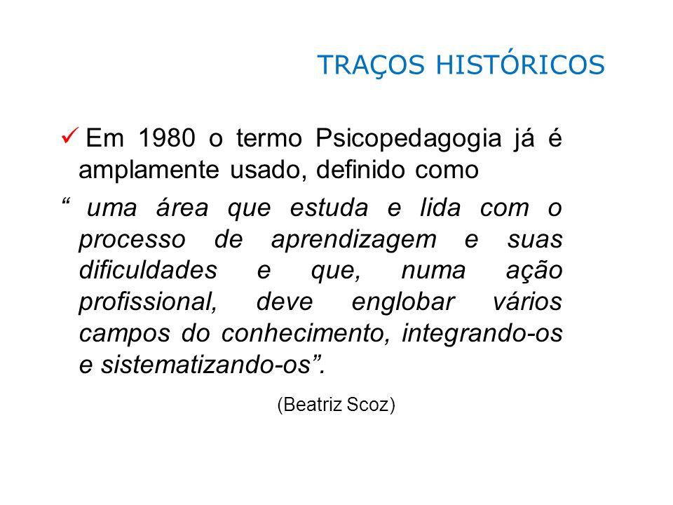 TRAÇOS HISTÓRICOS Em 1980 o termo Psicopedagogia já é amplamente usado, definido como.