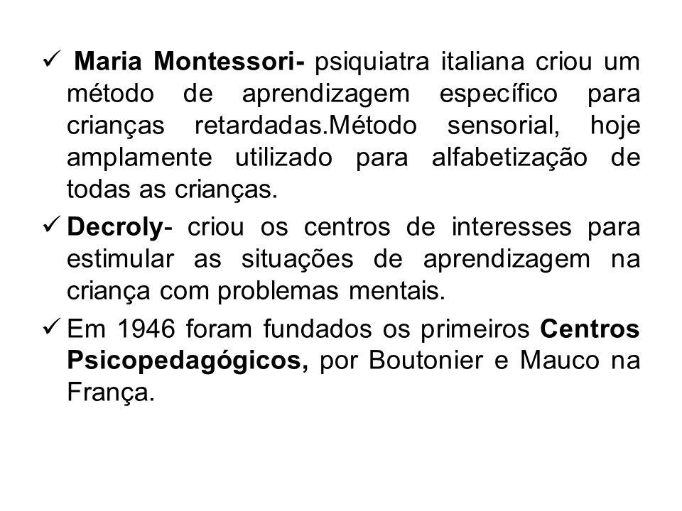 Maria Montessori- psiquiatra italiana criou um método de aprendizagem específico para crianças retardadas.Método sensorial, hoje amplamente utilizado para alfabetização de todas as crianças.