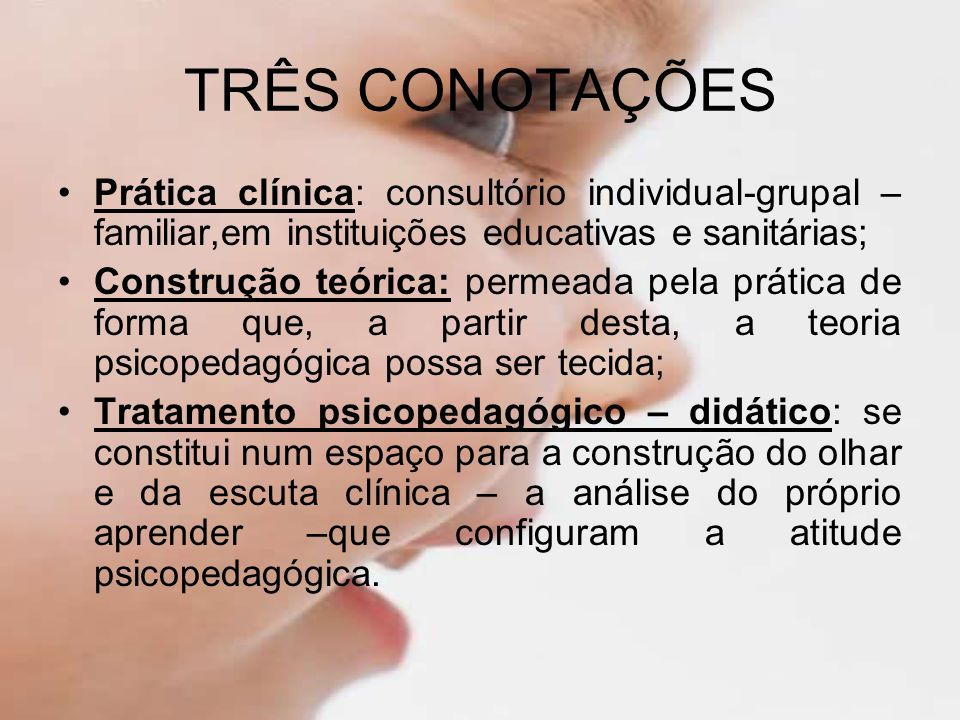 TRÊS CONOTAÇÕES Prática clínica: consultório individual-grupal –familiar,em instituições educativas e sanitárias;