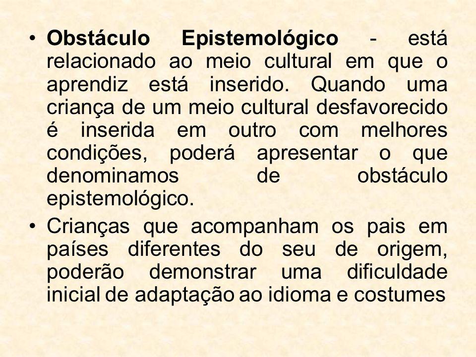 Obstáculo Epistemológico - está relacionado ao meio cultural em que o aprendiz está inserido. Quando uma criança de um meio cultural desfavorecido é inserida em outro com melhores condições, poderá apresentar o que denominamos de obstáculo epistemológico.
