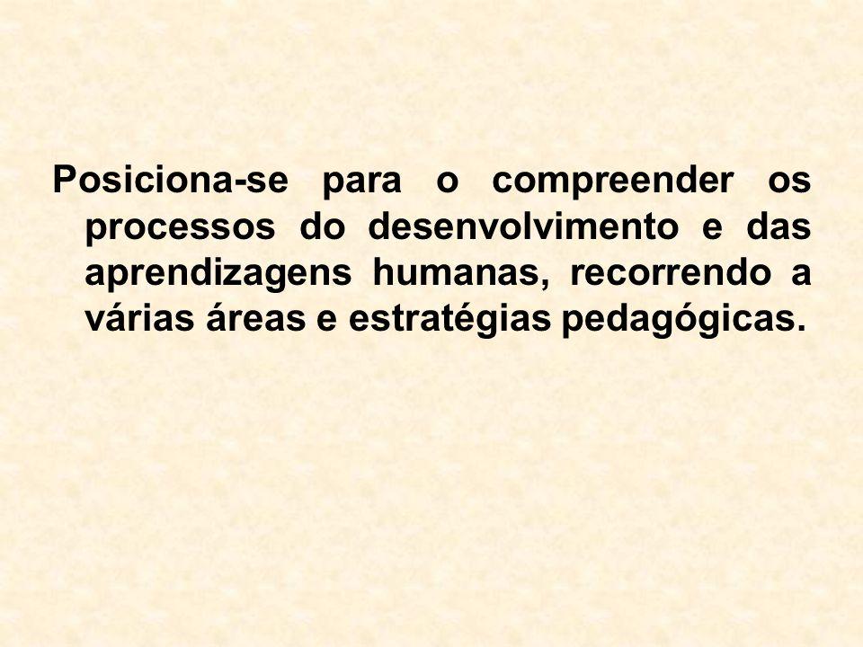 Posiciona-se para o compreender os processos do desenvolvimento e das aprendizagens humanas, recorrendo a várias áreas e estratégias pedagógicas.