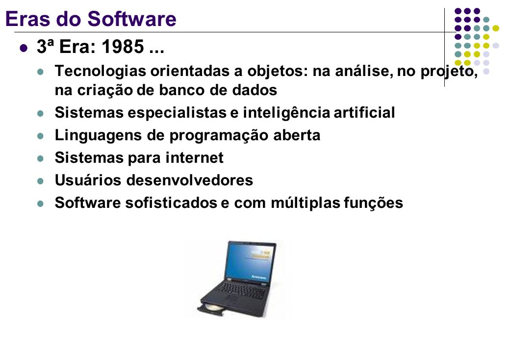 Eras do Software3ª Era: 1985 ... Tecnologias orientadas a objetos: na análise, no projeto, na criação de banco de dados.