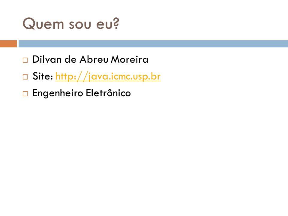 Quem sou eu Dilvan de Abreu Moreira Site: http://java.icmc.usp.br