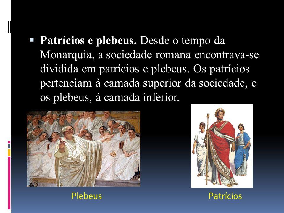 Patrícios e plebeus. Desde o tempo da Monarquia, a sociedade romana encontrava-se dividida em patrícios e plebeus. Os patrícios pertenciam à camada superior da sociedade, e os plebeus, à camada inferior.