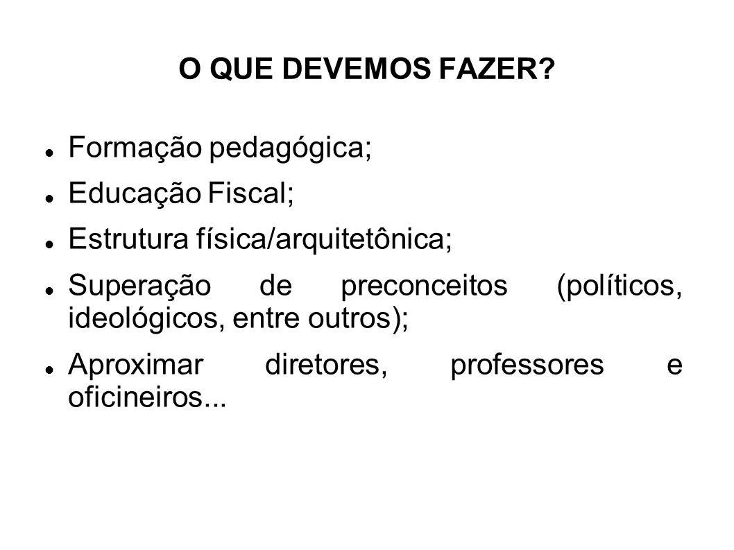 O QUE DEVEMOS FAZER Formação pedagógica; Educação Fiscal; Estrutura física/arquitetônica;