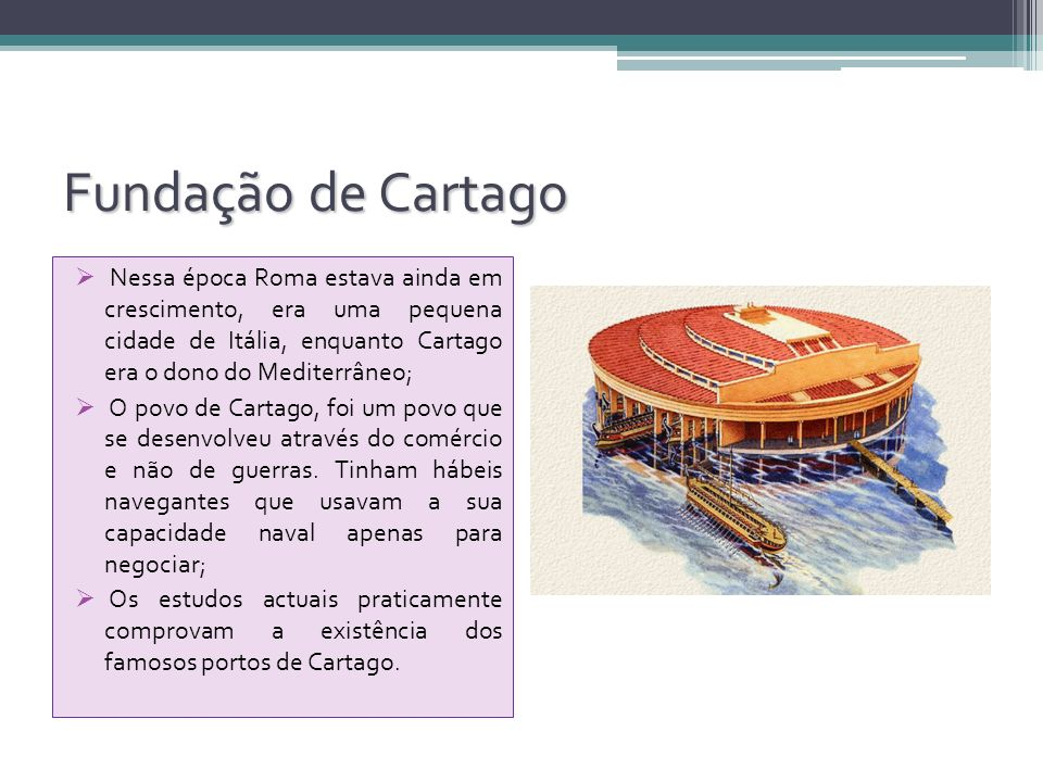 Fundação de Cartago Nessa época Roma estava ainda em crescimento, era uma pequena cidade de Itália, enquanto Cartago era o dono do Mediterrâneo;
