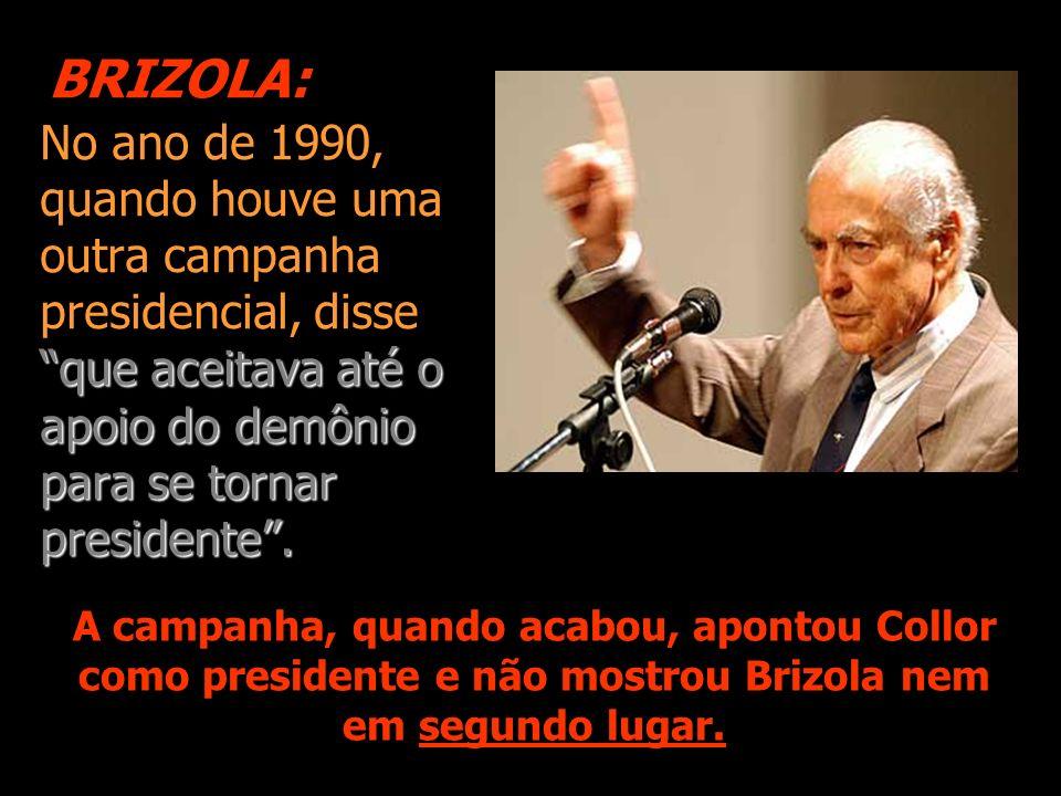 BRIZOLA:No ano de 1990, quando houve uma outra campanha presidencial, disse que aceitava até o apoio do demônio para se tornar presidente .