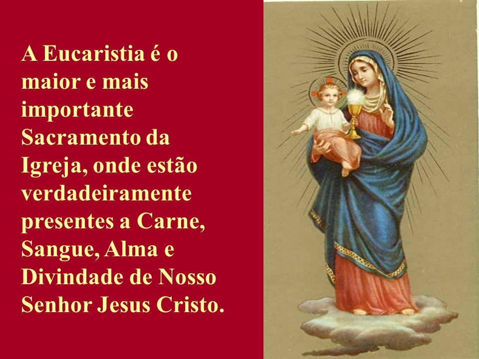 A Eucaristia é o maior e mais importante Sacramento da Igreja, onde estão verdadeiramente presentes a Carne, Sangue, Alma e Divindade de Nosso Senhor Jesus Cristo.
