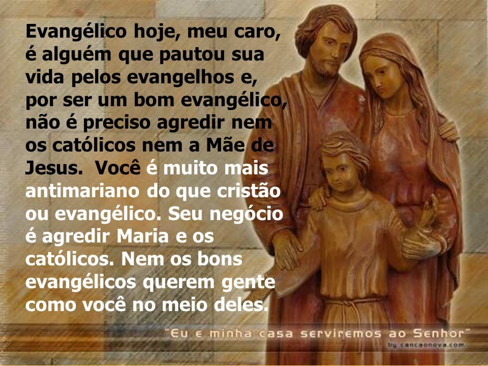 Evangélico hoje, meu caro, é alguém que pautou sua vida pelos evangelhos e, por ser um bom evangélico, não é preciso agredir nem os católicos nem a Mãe de Jesus.