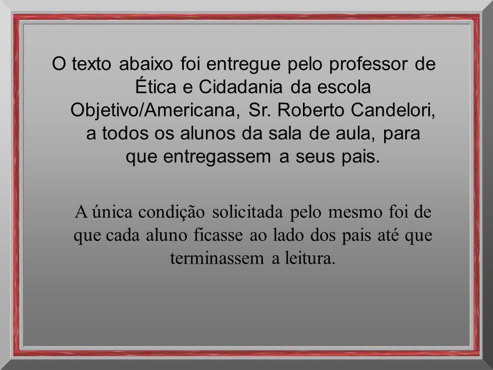 O texto abaixo foi entregue pelo professor de Ética e Cidadania da escola Objetivo/Americana, Sr. Roberto Candelori, a todos os alunos da sala de aula, para que entregassem a seus pais.
