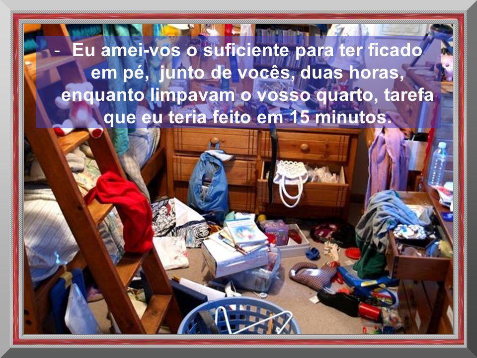 Eu amei-vos o suficiente para ter ficado em pé, junto de vocês, duas horas, enquanto limpavam o vosso quarto, tarefa que eu teria feito em 15 minutos.