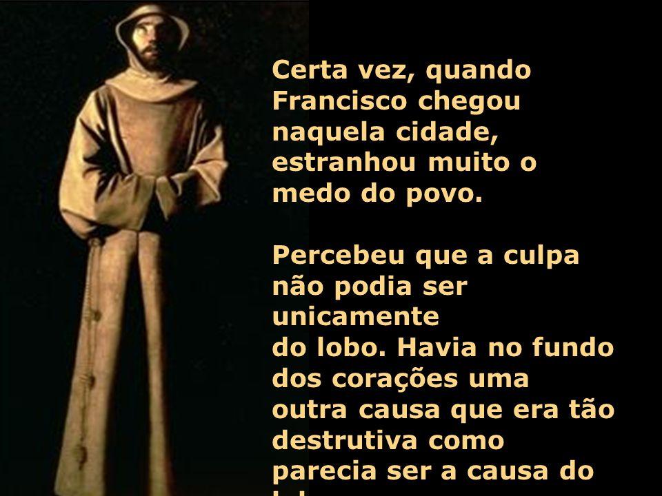 Certa vez, quando Francisco chegou naquela cidade, estranhou muito o medo do povo.