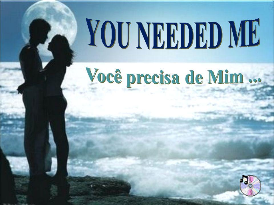 YOU NEEDED ME Você precisa de Mim ...