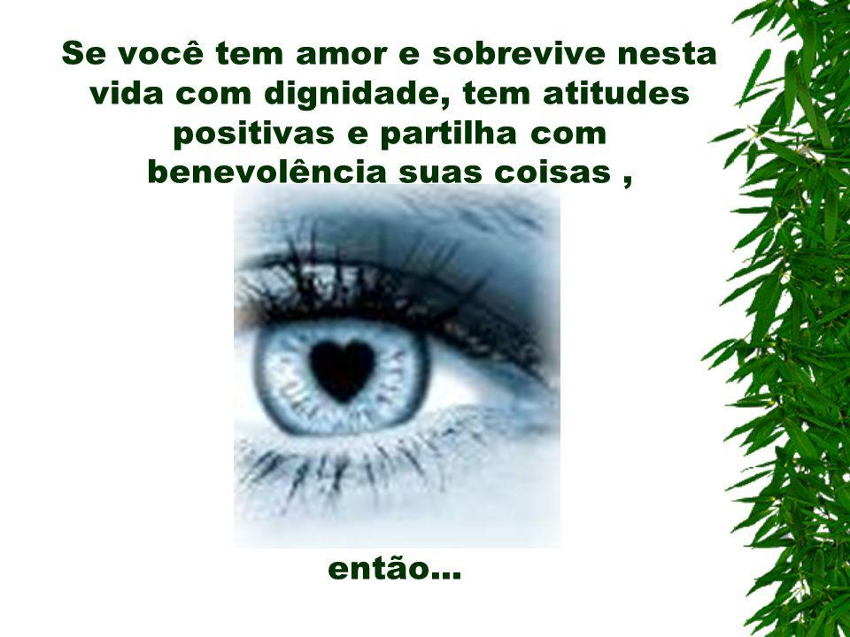 Se você tem amor e sobrevive nesta vida com dignidade, tem atitudes positivas e partilha com benevolência suas coisas , então...