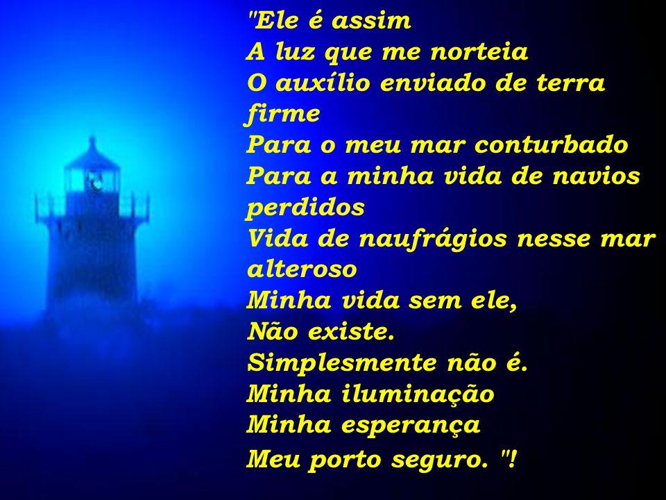 Ele é assim A luz que me norteia O auxílio enviado de terra firme Para o meu mar conturbado Para a minha vida de navios perdidos Vida de naufrágios nesse mar alteroso Minha vida sem ele, Não existe.