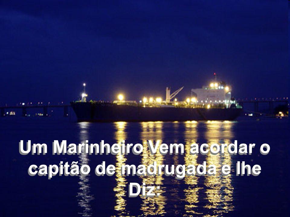 Um Marinheiro Vem acordar o capitão de madrugada e lhe Diz: