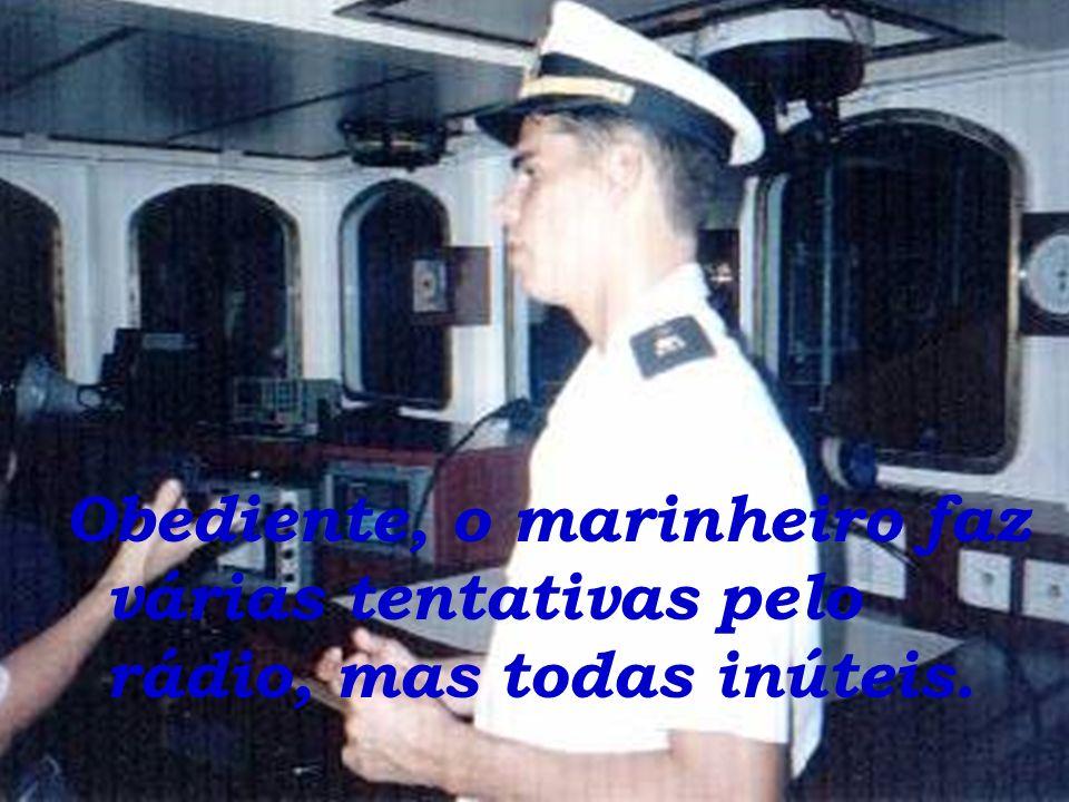 Obediente, o marinheiro faz várias tentativas pelo rádio, mas todas inúteis.