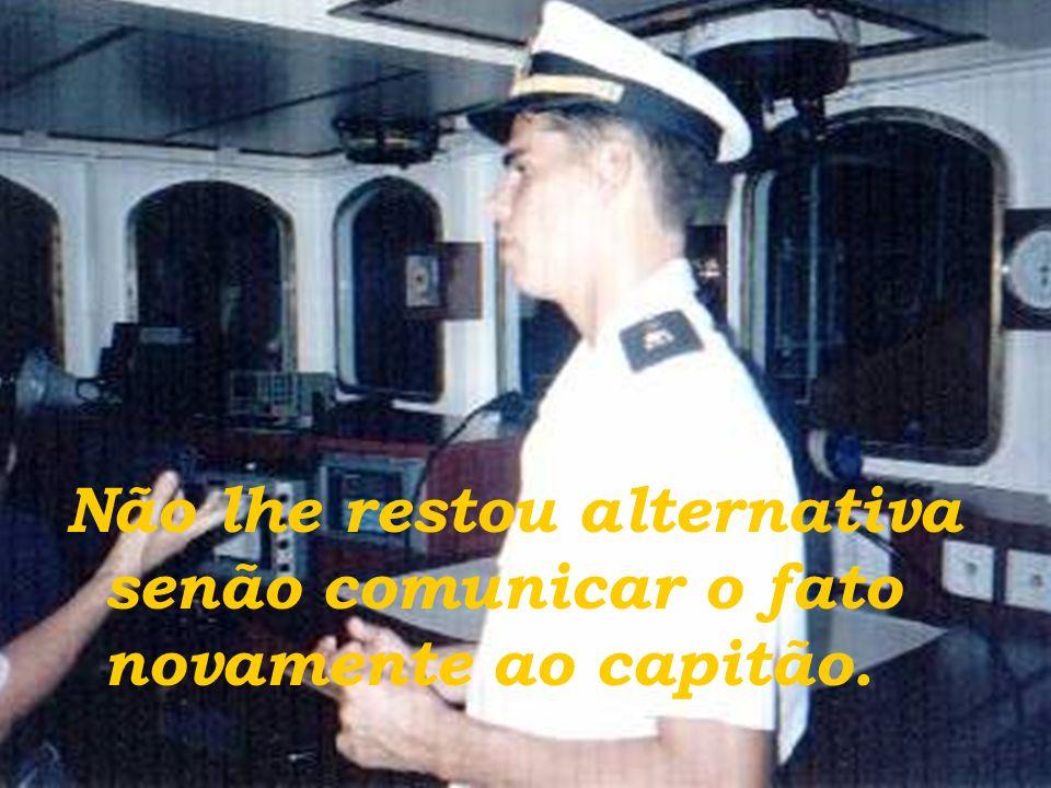Não lhe restou alternativa senão comunicar o fato novamente ao capitão.