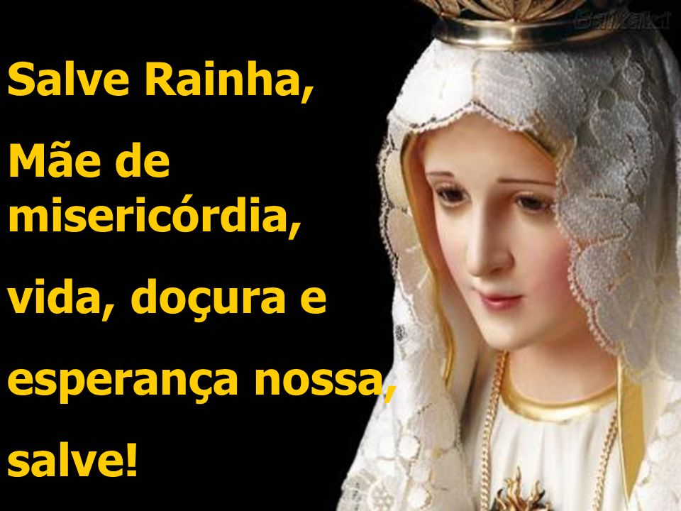 Salve Rainha, Mãe de misericórdia, vida, doçura e esperança nossa, salve!