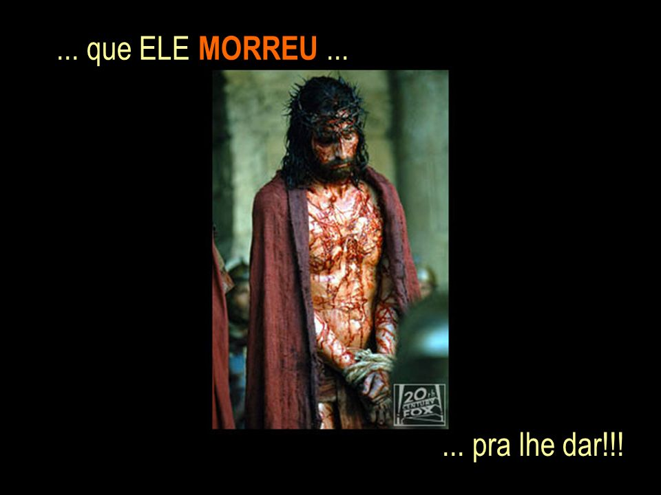 ... que ELE MORREU ... ... pra lhe dar!!!