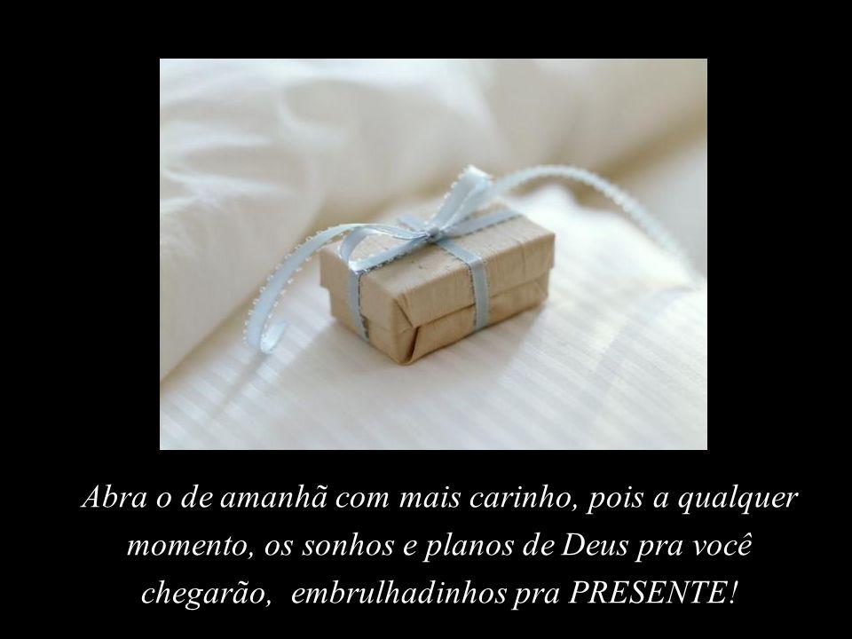 Abra o de amanhã com mais carinho, pois a qualquer momento, os sonhos e planos de Deus pra você chegarão, embrulhadinhos pra PRESENTE!