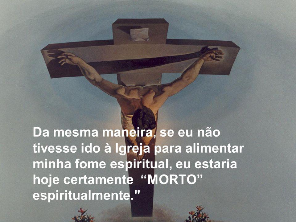 Da mesma maneira, se eu não tivesse ido à Igreja para alimentar minha fome espiritual, eu estaria hoje certamente MORTO espiritualmente.