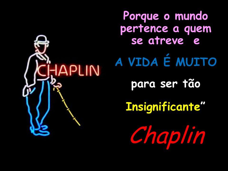 Chaplin Porque o mundo pertence a quem se atreve e A VIDA É MUITO