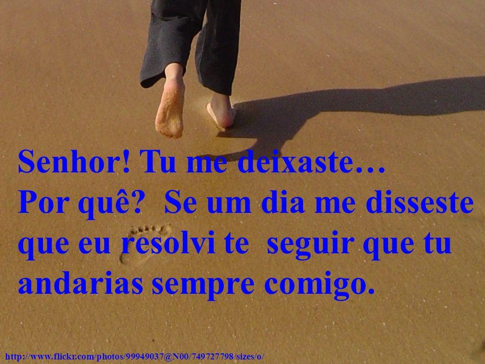 Senhor! Tu me deixaste… Por quê Se um dia me disseste que eu resolvi te seguir que tu andarias sempre comigo.