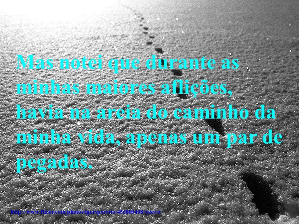 Mas notei que durante as minhas maiores aflições, havia na areia do caminho da minha vida, apenas um par de pegadas.