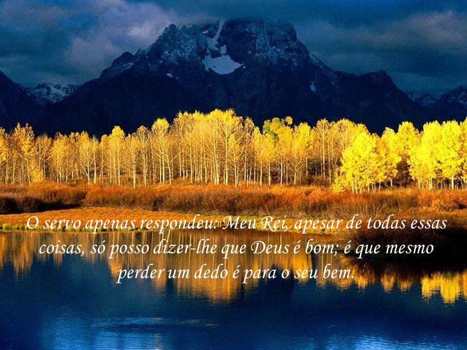 O servo apenas respondeu: Meu Rei, apesar de todas essas coisas, só posso dizer-lhe que Deus é bom; é que mesmo perder um dedo é para o seu bem.