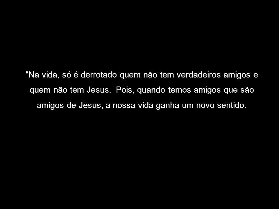Na vida, só é derrotado quem não tem verdadeiros amigos e quem não tem Jesus.