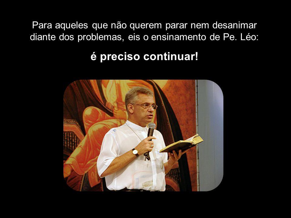Para aqueles que não querem parar nem desanimar diante dos problemas, eis o ensinamento de Pe. Léo: