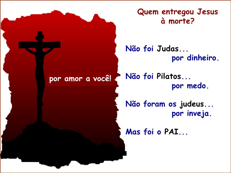 Quem entregou Jesus à morte Não foi Judas... por dinheiro. Não foi Pilatos... por medo. Não foram os judeus...